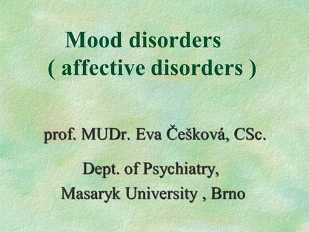 Mood disorders ( affective disorders ) prof. MUDr. Eva Češková, CSc. Dept. of Psychiatry, Dept. of Psychiatry, Masaryk University, Brno Masaryk University,