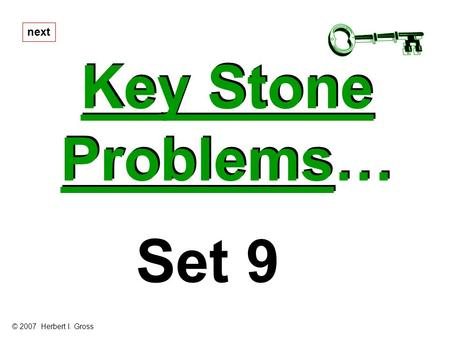 Key Stone Problems… Key Stone Problems… next Set 9 © 2007 Herbert I. Gross.