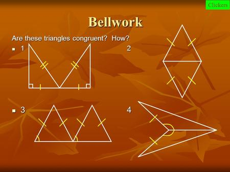 Bellwork Are these triangles congruent? How? 1 2 1 2 34 34 Clickers.