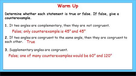 Warm Up Determine whether each statement is true or false. If false, give a counterexample. 1. It two angles are complementary, then they are not congruent.