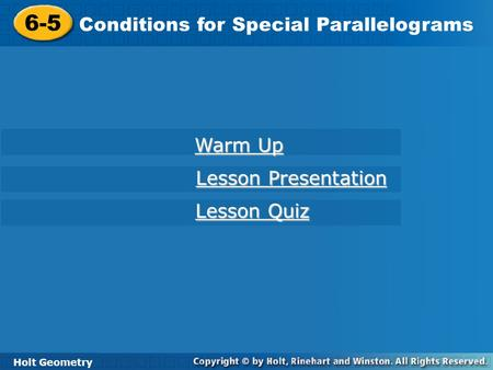 Holt Geometry 6-5 Conditions for Special Parallelograms 6-5 Conditions for Special Parallelograms Holt Geometry Warm Up Warm Up Lesson Presentation Lesson.