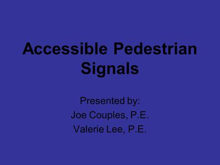 Accessible Pedestrian Signals Presented by: Joe Couples, P.E. Valerie Lee, P.E.