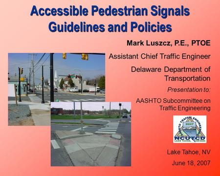 Accessible Pedestrian Signals Guidelines and Policies Mark Luszcz, P.E., PTOE Assistant Chief Traffic Engineer Delaware Department of Transportation Presentation.