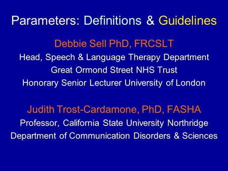 Parameters: Definitions & Guidelines Debbie Sell PhD, FRCSLT Head, Speech & Language Therapy Department Great Ormond Street NHS Trust Honorary Senior Lecturer.