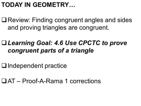 TODAY IN GEOMETRY…  Review: Finding congruent angles and sides and proving triangles are congruent.  Learning Goal: 4.6 Use CPCTC to prove congruent.