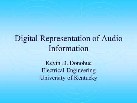 Digital Representation of Audio Information Kevin D. Donohue Electrical Engineering University of Kentucky.
