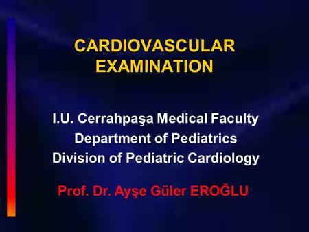 CARDIOVASCULAR EXAMINATION I.U. Cerrahpaşa Medical Faculty Department of Pediatrics Division of Pediatric Cardiology Prof. Dr. Ayşe Güler EROĞLU.
