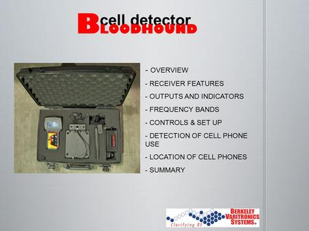- OVERVIEW - RECEIVER FEATURES - OUTPUTS AND INDICATORS - FREQUENCY BANDS - CONTROLS & SET UP - DETECTION OF CELL PHONE USE - LOCATION OF CELL PHONES -