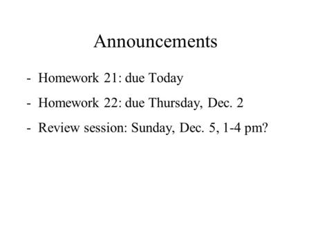 Announcements -Homework 21: due Today -Homework 22: due Thursday, Dec. 2 -Review session: Sunday, Dec. 5, 1-4 pm?