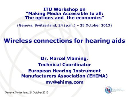 Geneva, Switzerland, 24 October 2013 Wireless connections for hearing aids Dr. Marcel Vlaming, Technical Coordinator European Hearing Instrument Manufacturers.