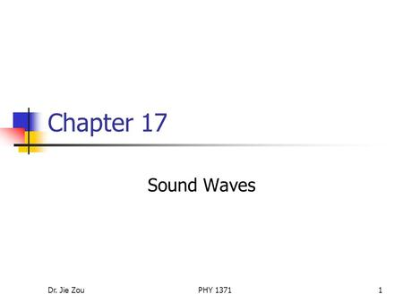 Dr. Jie ZouPHY 13711 Chapter 17 Sound Waves. Dr. Jie ZouPHY 13712 Outline Sound waves in general Speed of sound waves Periodic sound waves Displacement.