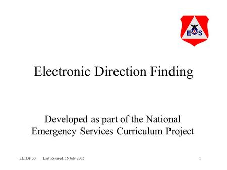 1ELTDF.ppt Last Revised: 16 July 2002 Electronic Direction Finding Developed as part of the National Emergency Services Curriculum Project.