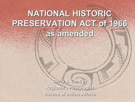 NATIONAL HISTORIC PRESERVATION ACT of 1966 as amended Garry J. Cantley Regional Archeologist Bureau of Indian Affairs.