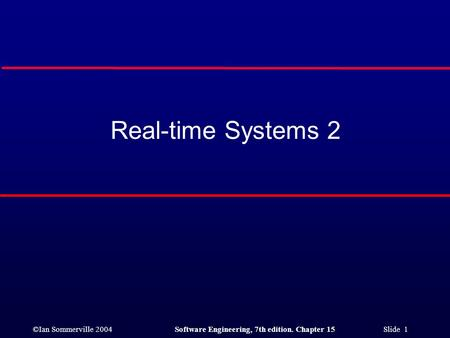 ©Ian Sommerville 2004Software Engineering, 7th edition. Chapter 15 Slide 1 Real-time Systems 2.