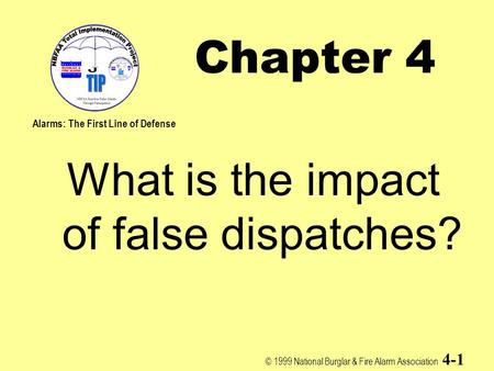 © 1999 National Burglar & Fire Alarm Association 4-1 Chapter 4 What is the impact of false dispatches? Alarms: The First Line of Defense.