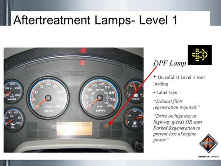 "Aftertreatment Lamps- Level 1 DPF Lamp On solid at Level 1 soot loading Label says : ""Exhaust filter regeneration required."" ""Drive on highway at highway."