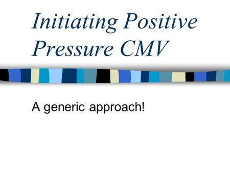 Initiating Positive Pressure CMV A generic approach!
