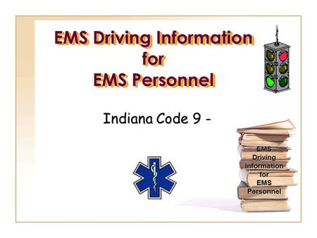EMS Driving Information for EMS Personnel Indiana Code 9 - EMS Driving Information for EMS Personnel.