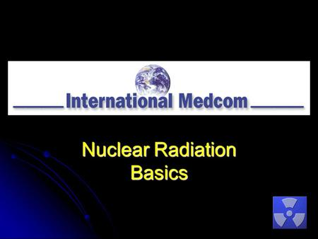 Nuclear Radiation Basics. Copyright © 2011International Medcom 707-823-0336 Contents What is Radiation? What is Radiation? Instruments that Measure Nuclear.