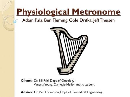 Physiological Metronome Adam Pala, Ben Fleming, Cole Drifka, Jeff Theisen Clients: Dr. Bill Fahl, Dept. of Oncology Vanessa Young, Carnegie Mellon music.