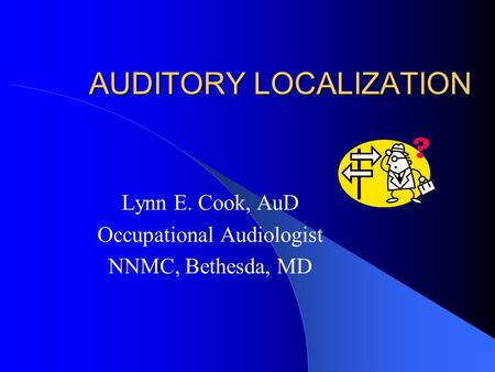 AUDITORY LOCALIZATION Lynn E. Cook, AuD Occupational Audiologist NNMC, Bethesda, MD.