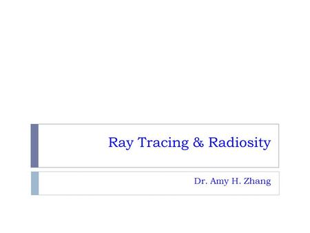 Ray Tracing & Radiosity Dr. Amy H. Zhang. Outline  Ray tracing  Radiosity.