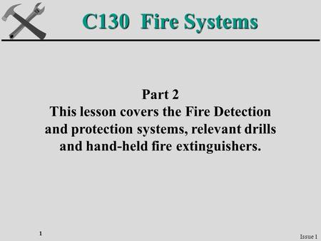 1 C130 Fire Systems Part 2 This lesson covers the Fire Detection and protection systems, relevant drills and hand-held fire extinguishers. Issue 1.