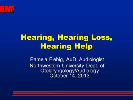 Hearing, Hearing Loss, Hearing Help Pamela Fiebig, AuD, Audiologist Northwestern University Dept. of Otolaryngology/Audiology October 14, 2013.