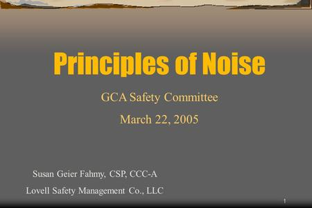 1 Principles of Noise Susan Geier Fahmy, CSP, CCC-A Lovell Safety Management Co., LLC GCA Safety Committee March 22, 2005.