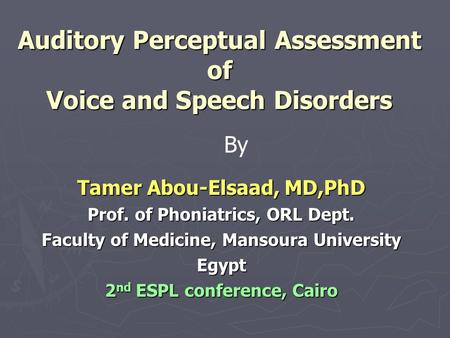 Auditory Perceptual Assessment of Voice and Speech Disorders Tamer Abou-Elsaad, MD,PhD Prof. of Phoniatrics, ORL Dept. Faculty of Medicine, Mansoura University.