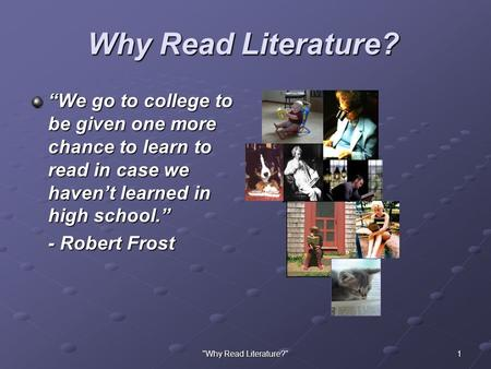 "1Why Read Literature? Why Read Literature? ""We go to college to be given one more chance to learn to read in case we haven't learned in high school."""