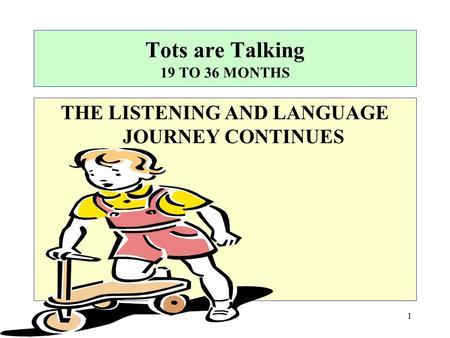 Tots are Talking 19 TO 36 MONTHS THE LISTENING AND LANGUAGE JOURNEY CONTINUES 1.