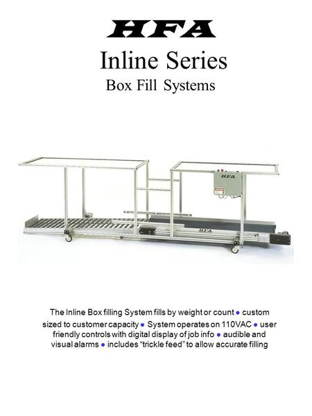 HFA Inline Series Box Fill Systems The Inline Box filling System fills by weight or count ● custom sized to customer capacity ● System operates on 110VAC.