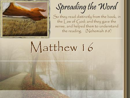 Spreading the Word Matthew 16 So they read distinctly from the book, in the Law of God; and they gave the sense, and helped them to understand the reading.