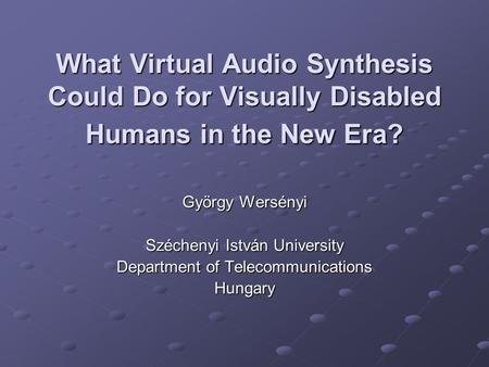 What Virtual Audio Synthesis Could Do for Visually Disabled Humans in the New Era? György Wersényi Széchenyi István University Department of Telecommunications.