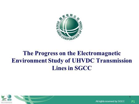 All rights reserved by SGCC P1 1 The Progress on the Electromagnetic Environment Study of UHVDC Transmission Lines in SGCC.