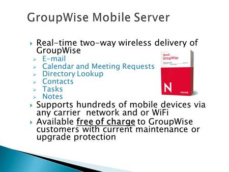  Real-time two-way wireless delivery of GroupWise  E-mail  Calendar and Meeting Requests  Directory Lookup  Contacts  Tasks  Notes  Supports hundreds.
