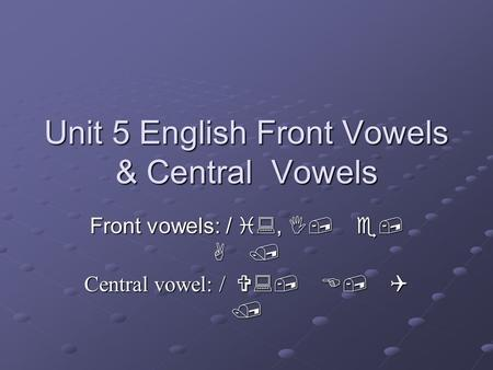 Unit 5 English Front Vowels & Central Vowels Front vowels: / i:, I, e, A / Central vowel: / V:, E, Q /