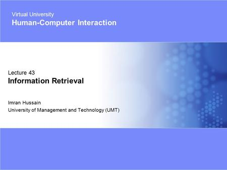 Virtual University - Human Computer Interaction 1 © Imran Hussain | UMT Imran Hussain University of Management and Technology (UMT) Lecture 43 Information.