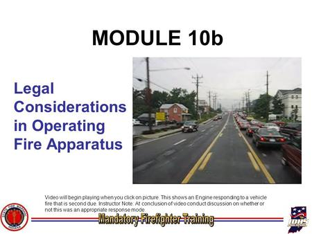 Legal Considerations in Operating Fire Apparatus MODULE 10b Video will begin playing when you click on picture. This shows an Engine responding to a vehicle.