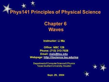 Phys141 Principles of Physical Science Chapter 6 Waves Instructor: Li Ma Office: NBC 126 Phone: (713) 313-7028   Webpage: