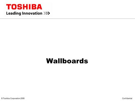 *** CONFIDENTIAL *** © Toshiba Corporation 2008 Confidential Wallboards.