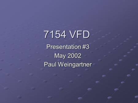 7154 VFD Presentation #3 May 2002 Paul Weingartner.