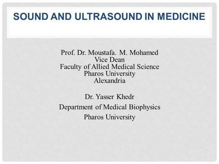 SOUND AND ULTRASOUND IN MEDICINE Prof. Dr. Moustafa. M. Mohamed Vice Dean Faculty of Allied Medical Science Pharos University Alexandria Dr. Yasser Khedr.