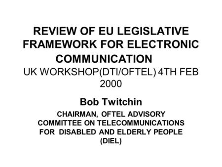 REVIEW OF EU LEGISLATIVE FRAMEWORK FOR ELECTRONIC COMMUNICATION UK WORKSHOP(DTI/OFTEL) 4TH FEB 2000 Bob Twitchin CHAIRMAN, OFTEL ADVISORY COMMITTEE ON.