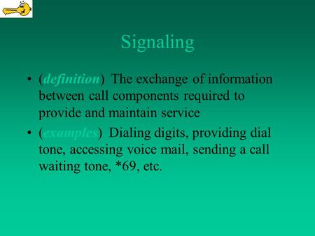 Signaling (definition) The exchange of information between call components required to provide and maintain service (examples) Dialing digits, providing.