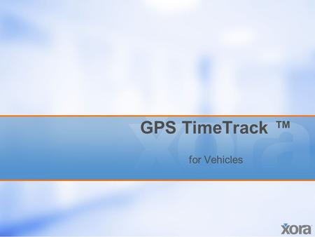 GPS TimeTrack ™ for Vehicles. Proprietary and confidential. All rights reserved. Xora, Inc. 2 Overview GPS TimeTrack for Vehicles In-Vehicle Option –Real-Time.