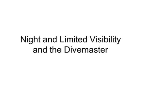 Night and Limited Visibility and the Divemaster. Main Points Motivation for diving Pre-dive Planning Equipment Dive Techniques Communications Hazards.