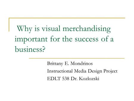 Why is visual merchandising important for the success of a business? Brittany E. Mondrinos Instructional Media Design Project EDLT 538 Dr. Kozlozski.