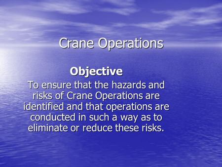 Crane Operations Objective To ensure that the hazards and risks of Crane Operations are identified and that operations are conducted in such a way as to.